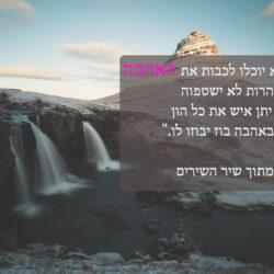 מים רבים לא יוכלו לכבות את האהבה ונהרות לא ישטפוה אם יתן איש את כל הון ביתו באהבה בוז יבוזו לו.