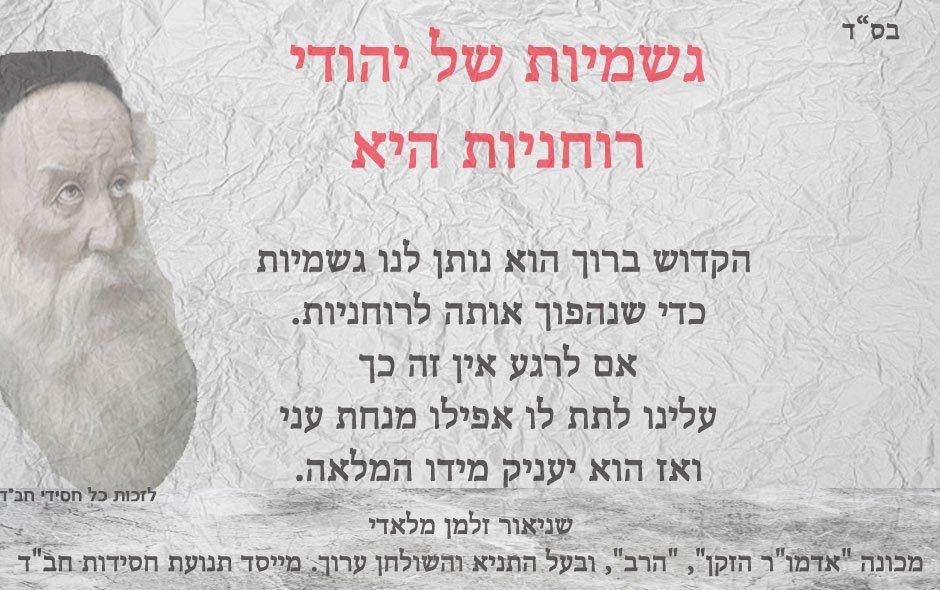 גשמיות של יהודי רוחניות היא  הקדוש ברוך הוא נותן לנו גשמיות  כדי שנהפוך אותה לרוחניות. אם לרגע אין זה כך עלינו לתת לו אפילו מנחת עני ואז הוא יעניק מידו המלאה. שניאור זלמן מלאדי